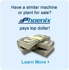 Have a similar machine or plant for sale? Phoenix pays top dallor! Click here for more information